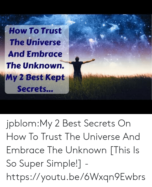 Embrace The: How To Trust  The Universe  And Embrace  The Unknown.  My 2 Best Kept  Secrets... jpblom:My 2 Best Secrets On How To Trust The Universe And Embrace The Unknown [This Is So Super Simple!] - https://youtu.be/6Wxqn9Ewbrs