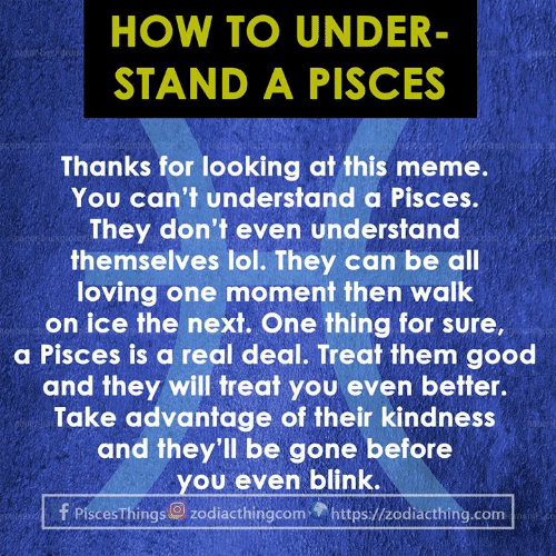 Lol, Meme, and Good: HOW TO UNDER  STAND A PISCES  Thanks for looking at this meme.  You can't understand a Pisces.  They don'f even understand  themselves lol. They can be all  loving one moment then walk  on ice the next. One thing for sure.  a Pisces is a real deal. Treat them good  and they will treat you even better.  Take advantage of their kindness  and they'll be gone before  ou even blink.  f Pisces Things zodiacthingcom https//zodiacthing.com