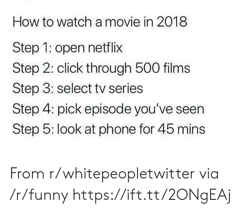 Click, Funny, and Netflix: How to watch a movie in 2018  Step 1: open netflix  Step 2: click through 500 films  Step 3: select tv series  Step 4: pick episode you've seen  Step 5: look at phone for 45 mins From r/whitepeopletwitter via /r/funny https://ift.tt/2ONgEAj