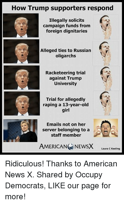 Memes, Rape, and Russian: How Trump supporters respond  Illegally solicits  campaign funds from  foreign dignitaries  Alleged ties to Russian  oligarchs  Racketeering trial  against Trump  University  Trial for allegedly  raping a 13-year-old  girl  Emails not on her  server belonging to a  staff member  AMERICANG NEWSX  Laura C Keeling Ridiculous!  Thanks to American News X. Shared by Occupy Democrats, LIKE our page for more!