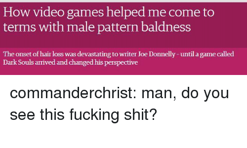 Fucking, Shit, and Target: How video games helped me come to  terms with male pattern baldness  The onset of hair loss was devastating to writer Joe Donnelly -until a game called  Dark Souls arrived and changed his perspective commanderchrist: man, do you see this fucking shit?