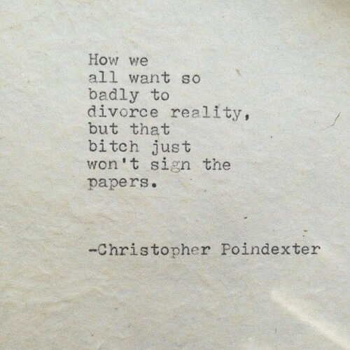 Divorce, Reality, and How: How we  all want so  badly to  divorce reality,  but that  bitch just  won't sign the  papers.  -Christopher Poindexter