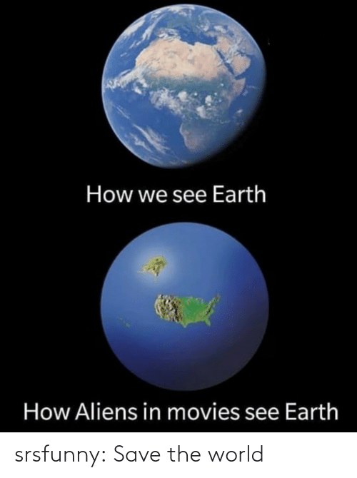 Aliens: How we see Earth  How Aliens in movies see Earth srsfunny:  Save the world