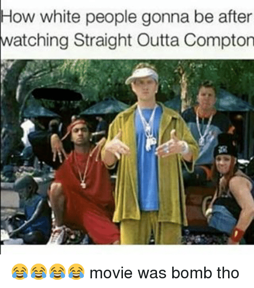 Straight Outta Compton: How white people gonna be after  watching Straight Outta Compton 😂😂😂😂 movie was bomb tho