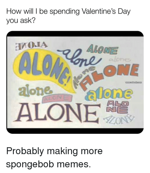 alo: How will be spending Valentine's Day  you ask'?  ALONE  ONE  ALO  ALONE Probably making more spongebob memes.