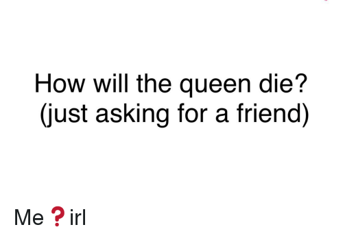 Queen, Irl, and Asking: How will the queen die?  (just asking for a friend)