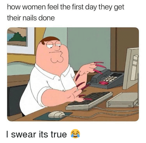 Funny, True, and Nails: how women feel the first day they get  their nails done  3 I swear its true 😂