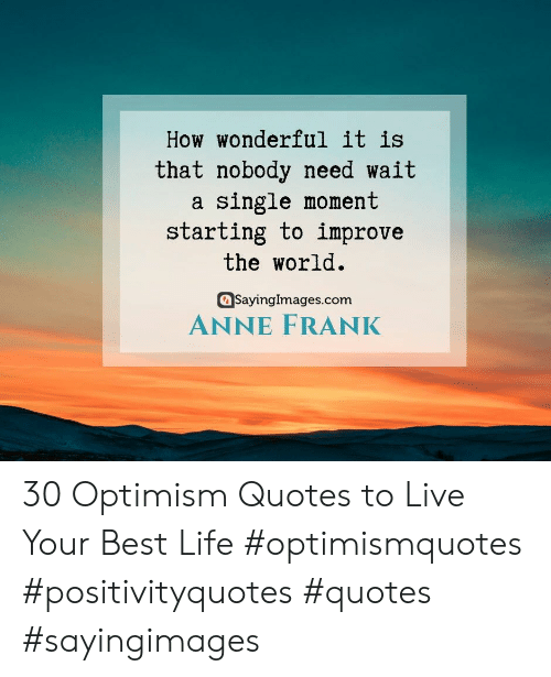 Optimism: How wonderful it is  that nobody need wait  single moment  starting to improve  the world  SayingImages.com  ANNE FRANK 30 Optimism Quotes to Live Your Best Life  #optimismquotes #positivityquotes #quotes #sayingimages