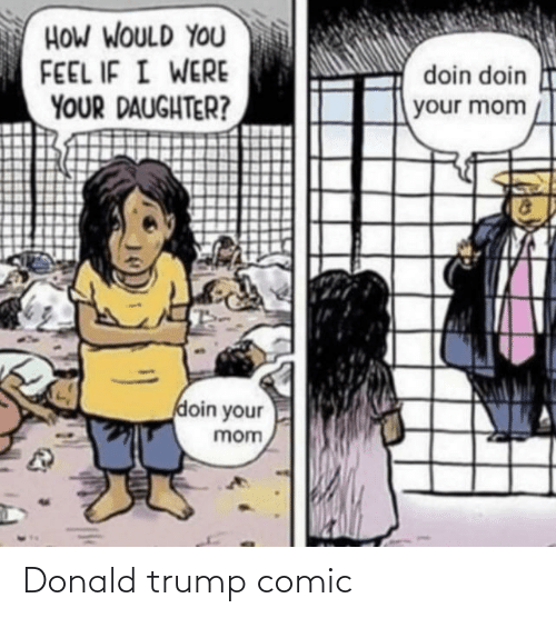 Donald Trump: HOW WOULD YOU  FEEL IF I WERE  YOUR DAUGHTER?  doin doin  your mom  doin your  mom Donald trump comic
