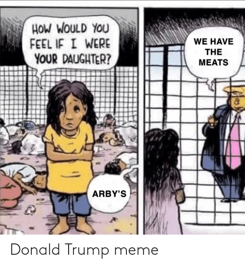 Donald Trump, Meme, and Arby's: HOW WOULD YOU  FEEL IF I WERE  YOUR DAUGHTER?  WE HAVE  THE  MEATS  ARBY'S Donald Trump meme