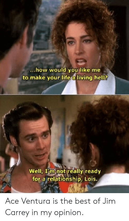 Jim Carrey: ...how would you like me  to make your life a living hel?  Well, I'm not really ready  for a relationship, Lois. Ace Ventura is the best of Jim Carrey in my opinion.