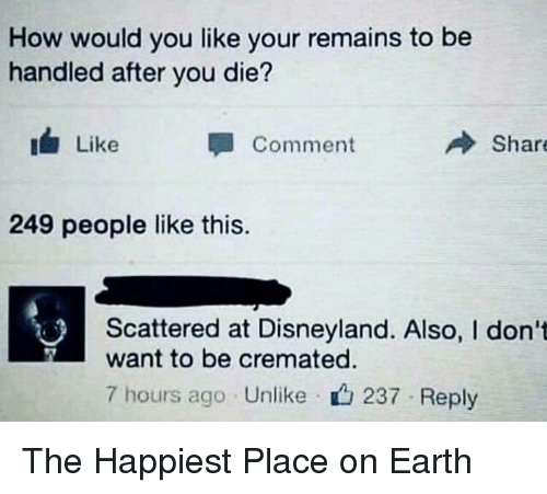 Disneyland, Earth, and How: How would you like your remains to be  handled after you die?  Like  Comment  Share  249 people like this.  Scattered at Disneyland. Also, I don't  want to be cremated.  7 hours ago Unlike  237 Reply The Happiest Place on Earth