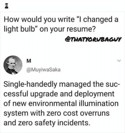 "Incidents: How would you write ""I changed a  light bulb"" on your resume?  @THATYORUBAGUY  M  @MuyiwaSaka  Single-handedly managed the suc-  cessful upgrade and deployment  of new environmental illumination  system with zero cost overruns  and zero safety incidents."