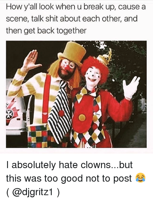 Shit, Clowns, and Break: How y'all look when u break up, cause a  scene, talk shit about each other, and  then get back together I absolutely hate clowns...but this was too good not to post 😂 ( @djgritz1 )