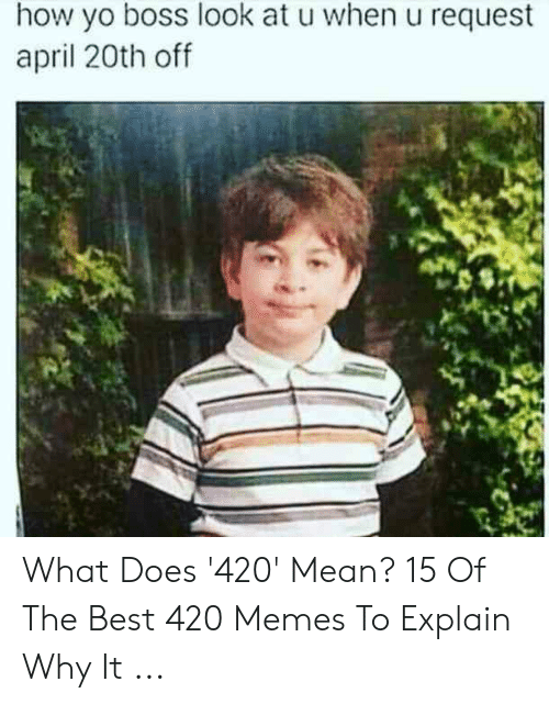 Best 420: how yo boss look at u when u request  april 20th off What Does '420' Mean? 15 Of The Best 420 Memes To Explain Why It ...