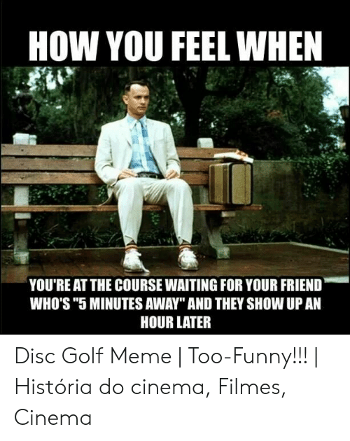 """Disc Golf Meme: HOW YOU FEEL WHEN  YOU'RE AT THE COURSE WAITING FOR YOUR FRIEND  WHO'S """"5 MINUTES AWAY"""" AND THEY SHOW UP AN  HOUR LATER Disc Golf Meme   Too-Funny!!!   História do cinema, Filmes, Cinema"""