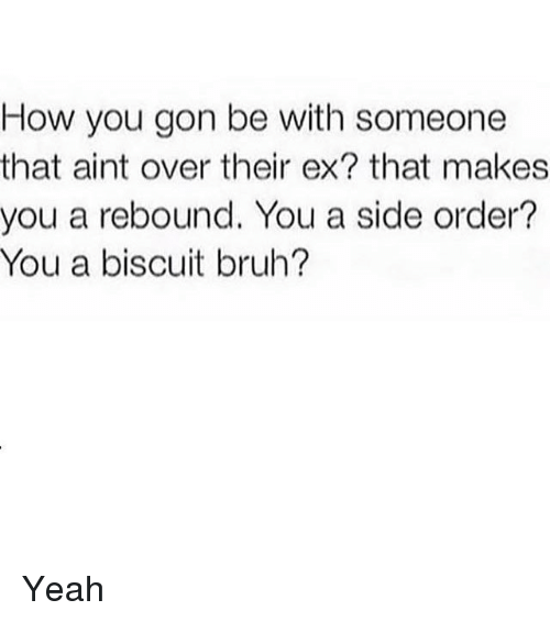 Bruh, Memes, and Yeah: How you gon be with someone  that aint over their ex? that makes  you a rebound. You a side order?  You a biscuit bruh? Yeah