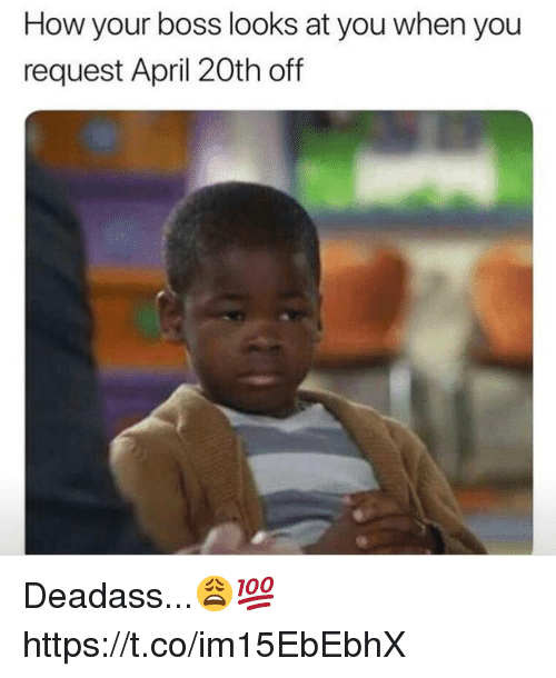April 20th: How your boss looks at you when you  request April 20th off Deadass...😩💯 https://t.co/im15EbEbhX