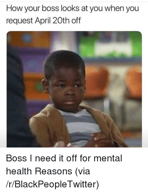 April 20th: How your boss looks at you when you  request April 20th off <p>Boss I need it off for mental health Reasons (via /r/BlackPeopleTwitter)</p>