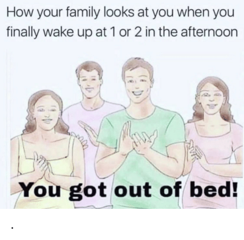 Out Of Bed: How your family looks at you when you  finally wake up at 1 or 2 in the afternoon  You got out of bed! .