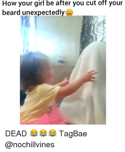 Unexpectable: How your girl be after you cut off your  beard unexpectedly DEAD 😂😂😂 TagBae @nochillvines