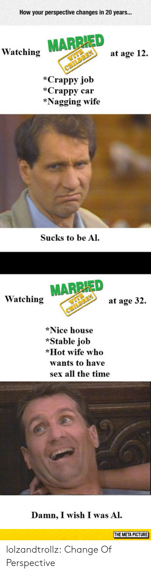 Metas: How your perspective changes in 20 years...  ED  Watching  at age 12.  *Crappy job  *Crappy car  *Nagging wife  Sucks to be Al  Watching MARRIED  at age 32.  *Nice house  *Stable job  *Hot wife who  wants to have  sex all the time  Damn, I wish I was Al.  THE META PICTURE  МЕТАРіст lolzandtrollz:  Change Of Perspective