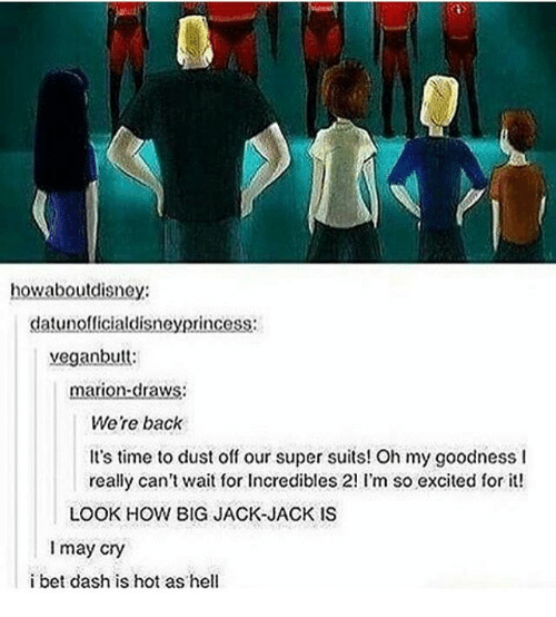 Excition: howaboutdisney:  datunofficialdisneyprincess  vegan butt:  marion-draws  Were back  It's time to dust off our super suits! Oh my goodness l  really can't wait for Incredibles 2! I'm so excited for it!  LOOK HOW BIG JACK JACK IS  I may cry  i bet dash is hot as hell