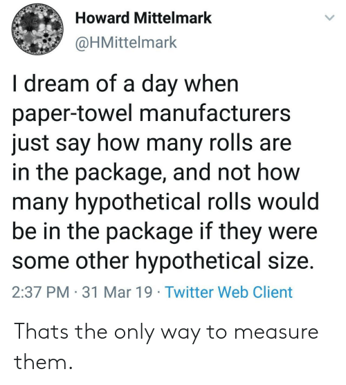 Twitter, How, and Dream: Howard Mittelmark  @HMittelmark  I dream of a day when  paper-towel manufacturers  just say how many rolls are  in the package, and not how  many hypothetical rolls would  be in the package if they were  some other hypothetical size.  2:37 PM 31 Mar 19 Twitter Web Client Thats the only way to measure them.