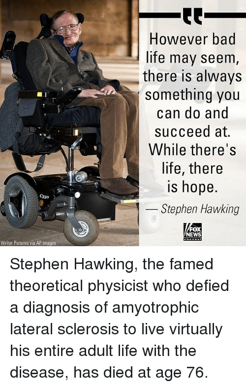 lateral: However bad  life may seem  there is always  something you  can do and  succeed at.  While there's  life, there  is hope.  350  Stephen Hawking  FOX  EWS  Writer Pictures via AP Images Stephen Hawking, the famed theoretical physicist who defied a diagnosis of amyotrophic lateral sclerosis to live virtually his entire adult life with the disease, has died at age 76.