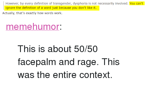 "Facepalm, Transgender, and Tumblr: However, by every definition of transgender, dysphoria is not necessarily involved. You can't  ignore the definition of a word just because you don't like it.  Actually, that's exactly how words work. <p><a href=""http://memehumor.tumblr.com/post/153152998143/this-is-about-5050-facepalm-and-rage-this-was"" class=""tumblr_blog"">memehumor</a>:</p>  <blockquote><p>This is about 50/50 facepalm and rage. This was the entire context.</p></blockquote>"