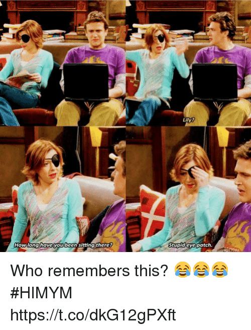 Memes, Been, and 🤖: Howilona have you been sitting there  tupideyepatch. Who remembers this? 😂😂😂 #HIMYM https://t.co/dkG12gPXft