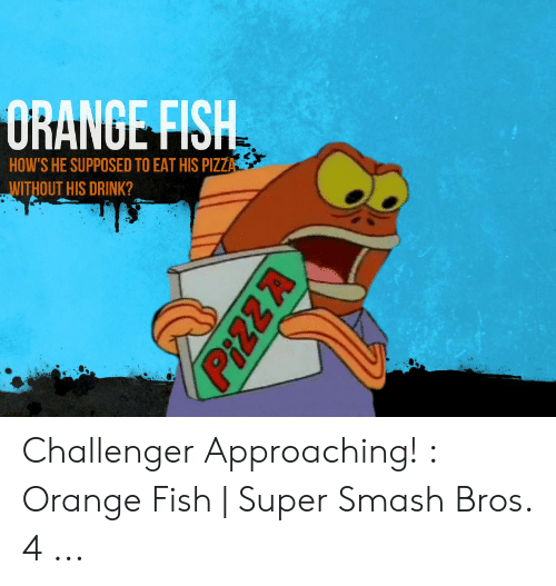 orange fish: HOW'S HE SUPPOSED TO EAT HIS PIZZ  WITHOUT HIS DRINK? Challenger Approaching! : Orange Fish | Super Smash Bros. 4 ...