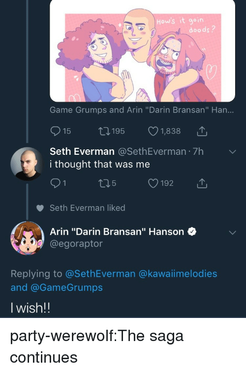 """Party, Tumblr, and Blog: How's it goin  doods?  Game Grumps and Arin """"Darin Bransan"""" Han...  15  195  1,838  Seth Everman @SethEverman 7h  i thought that was me  91 t15 192  Seth Everman liked  T  Arin """"Darin Bransan"""" Hanson  @egoraptor  Replying to @SethEverman @kawaiimelodies  and @GameGrumps  Iwish!! party-werewolf:The saga continues"""