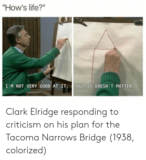"""i m not: How's life?""""  I M NOT VERY GOOD AT IT BUT IT DOESN' T MATTER Clark Elridge responding to criticism on his plan for the Tacoma Narrows Bridge (1938, colorized)"""