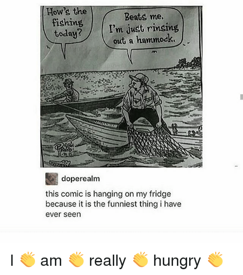 beats-me: How's the  fishing  today?  Beats me  I'm just rinsing  out a hammock  doperealm  this comic is hanging on my fridge  because it is the funniest thing i have  ever seen I 👏 am 👏 really 👏 hungry 👏