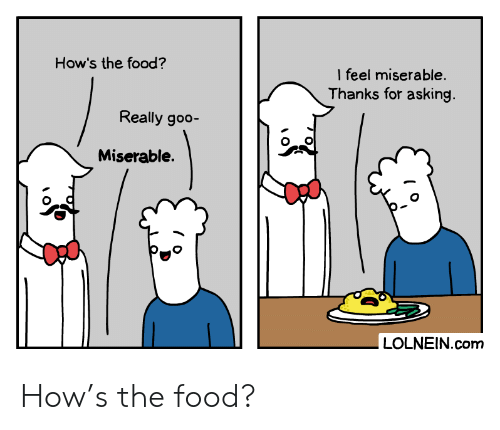 Food, Asking, and How: How's the food?  I feel miserable.  Thanks for asking.  Really goo-  Miserable.  LOLNEIN.com How's the food?