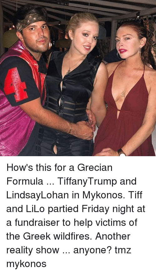 tiff: How's this for a Grecian Formula ... TiffanyTrump and LindsayLohan in Mykonos. Tiff and LiLo partied Friday night at a fundraiser to help victims of the Greek wildfires. Another reality show ... anyone? tmz mykonos