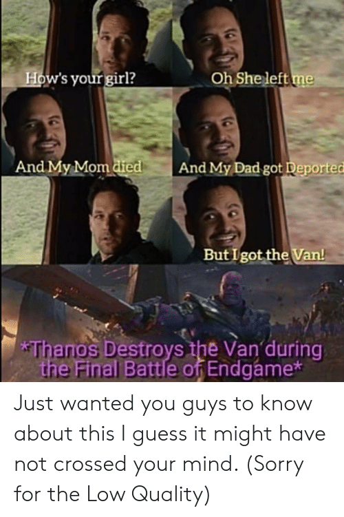 Destroys: How's your girl?  Oh She left me  And My Mom died  And My Dad got Deported  But I got the Van!  *Thanos Destroys the Van during  the Final Battle of Endgame* Just wanted you guys to know about this I guess it might have not crossed your mind. (Sorry for the Low Quality)