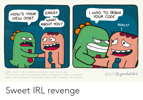 Revenge, Sorry, and Java: How'S YOURGREAT  NEW DOB?  I HAD TO DEBUG  YOUR CODE  WHAT  ABOUT YOU「  REALLY?  SORRY ABOUT THE OVERUδED PUNCHLINE. LAδT WEEK I HAD  TO DEAL WITH AN EX-COWORKER'S SHITTY δPAGHETTI INLINE JAVAδCRIPT  SINCE THEN I DREAM OF THIS MOMENT AND I HAD TO DRAW IT Αδ THERAPY  @garabatokid Sweet IRL revenge