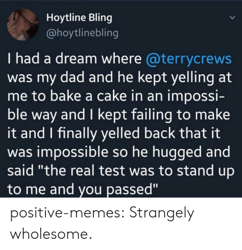 "A Dream, Bling, and Dad: Hoytline Bling  @hoytlinebling  I had a dream where @terrycrews  was my dad and he kept yelling at  me to bake a cake in an impossi-  ble way and I kept failing to make  it and I finally yelled back that it  was impossible so he hugged and  said ""the real test was to stand up  to me and you passed"" positive-memes:  Strangely wholesome."