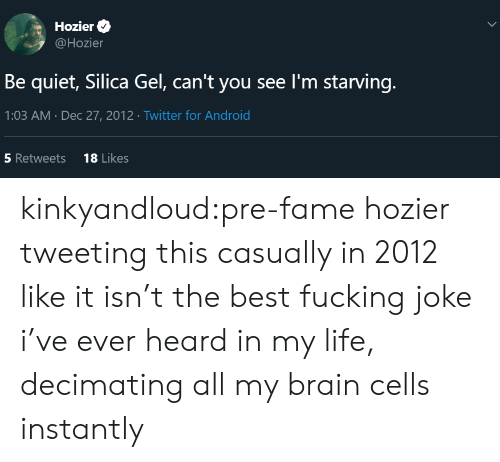 Android, Android 18, and Fucking: Hozier  @Hozier  Be quiet, Silica Gel, can't you see I'm starving.  1:03 AM Dec 27, 2012 Twitter for Android  18 Likes  5 Retweets  > kinkyandloud:pre-fame hozier tweeting this casually in 2012 like it isn't the best fucking joke i've ever heard in my life, decimating all my brain cells instantly