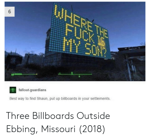 Fallout: HP  fallout-quardians  Best way to find Shaun, put up billboards in your settlements. Three Billboards Outside Ebbing, Missouri (2018)