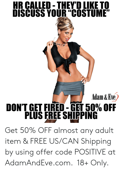 "Free, Http, and Eve: HR CALLED-THEYD LIKE TO  DISCUSS YOUR""COSTUME""  Adam&Eve  DON'T GET FIRED-GET 50% OFF  PLUS FREE SHIPPING    Get 50% OFF almost any adult item & FREE US/CAN Shipping by using offer code POSITIVE at AdamAndEve.com.  18+ Only."