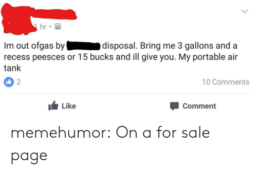 Disposal: hr  Im out ofgas by  recess peesces or 15 bucks and ill give you. My portable air  tank  disposal. Bring me 3 gallons and a  2  10 Comments  Like  Comment memehumor:  On a for sale page