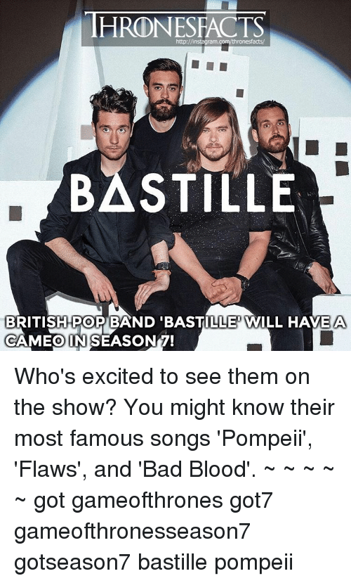 Bad Blood, Memes, and Got7: HRDNESFACTS  http://instagram.com/thronesfacts/  BASTILLE  BRITISH POP BAND BASTILLE WILL HAVE A  CAMEO IN SEASON 7! Who's excited to see them on the show? You might know their most famous songs 'Pompeii', 'Flaws', and 'Bad Blood'. ~ ~ ~ ~ ~ got gameofthrones got7 gameofthronesseason7 gotseason7 bastille pompeii