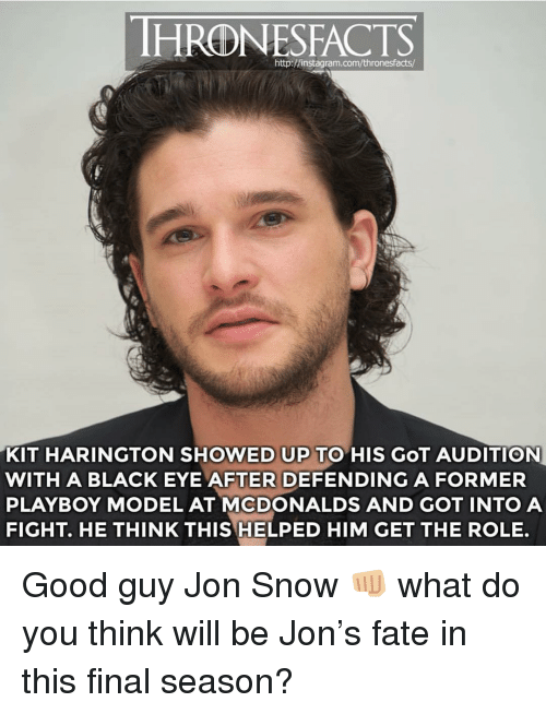 Kit Harington: HRONESFACTS  http://instagram.com/thronesfacts/  KIT HARINGTON SHOWED UP TO HIS GoT AUDITION  WITH A BLACK EYE AFTER DEFENDING A FORMER  PLAYBOY MODEL AT MCDONALDS AND GOT INTO A  FIGHT. HE THINK THIS HELPED HIM GET THE ROLE. Good guy Jon Snow 👊🏼 what do you think will be Jon's fate in this final season?