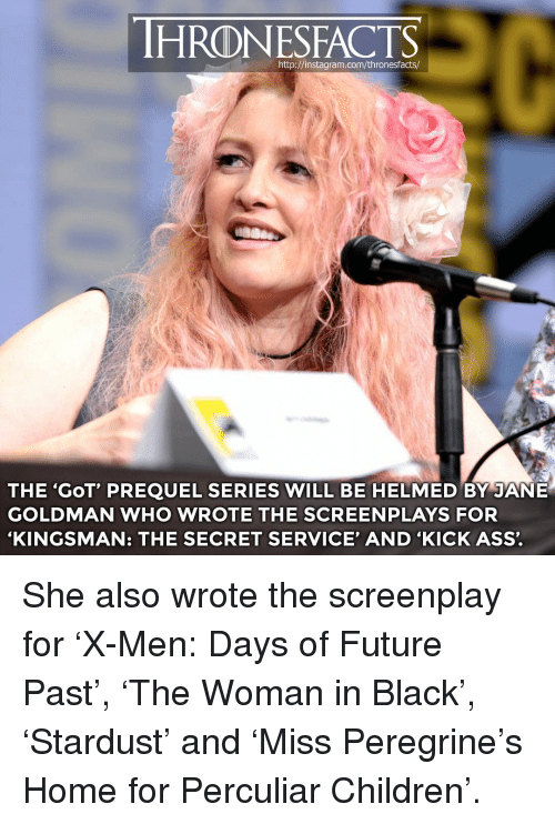 kick ass: HRONESFACTS  THE 'GoT' PREQUEL SERIES WILL BE HELMED BY JANE  GOLDMAN WHO WROTE THE SCREENPLAYS FOR  'KINGSMAN: THE SECRET SERVICE' AND 'KICK ASS'. She also wrote the screenplay for 'X-Men: Days of Future Past', 'The Woman in Black', 'Stardust' and 'Miss Peregrine's Home for Perculiar Children'.