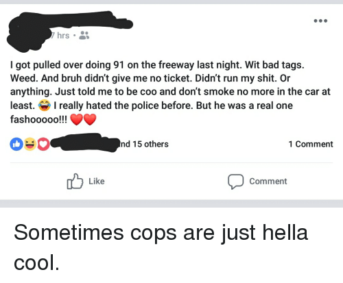 Bad, Bruh, and Police: hrs  I got pulled over doing 91 on the freeway last night. Wit bad tags.  Weed. And bruh didn't give me no ticket. Didn't run my shit. Or  anything. Just told me to be coo and don't smoke no more in the car at  least. Ireally hated the police before. But he was a real one  fashooooo!!v^  nd 15 others  1 Comment  Like  Comment