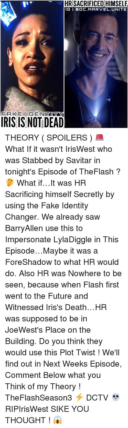 Fake, Future, and Memes: HRSACRIFICED HIMSELF  IG GDC MARVEL UNITE  IRIS IS NOT DEAD THEORY ( SPOILERS ) 🚨What If it wasn't IrisWest who was Stabbed by Savitar in tonight's Episode of TheFlash ? 🤔 What if…It was HR Sacrificing himself Secretly by using the Fake Identity Changer. We already saw BarryAllen use this to Impersonate LylaDiggle in This Episode…Maybe it was a ForeShadow to what HR would do. Also HR was Nowhere to be seen, because when Flash first went to the Future and Witnessed Iris's Death…HR was supposed to be in JoeWest's Place on the Building. Do you think they would use this Plot Twist ! We'll find out in Next Weeks Episode, Comment Below what you Think of my Theory ! TheFlashSeason3 ⚡️ DCTV 💀 RIPIrisWest SIKE YOU THOUGHT ! 😱