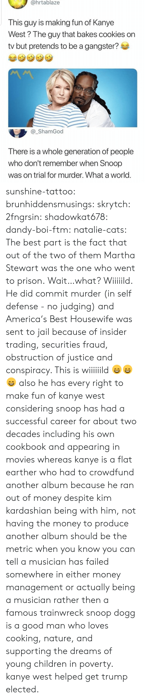 snoop dogg: @hrtablaze  This guy is making fun of Kanye  West? The guy that bakes cookies on  tv but pretends to be a gangster?  _ShamGod  There is a whole generation of people  who don't remember when Snoop  was on trial for murder. What a world sunshine-tattoo: brunhiddensmusings:  skrytch:  2fngrsin:  shadowkat678:  dandy-boi-ftm:   natalie-cats:   The best part is the fact that out of the two of them Martha Stewart was the one who went to prison.   Wait…what?   Wiiiiild. He did commit murder (in self defense - no judging) and America's Best Housewife was sent to jail because of insider trading, securities fraud, obstruction of justice and conspiracy. This is wiiiiiild 😄😄😄    also he has every right to make fun of kanye west considering snoop has had a successful career for about two decades including his own cookbook and appearing in movies whereas kanye is a flat earther who had to crowdfund another album because he ran out of money despite kim kardashian being with him, not having the money to produce another album should be the metric when you know you can tell a musician has failed somewhere in either money management or actually being a musician rather then a famous trainwreck   snoop dogg is a good man who loves cooking, nature, and supporting the dreams of young children in poverty. kanye west helped get trump elected.